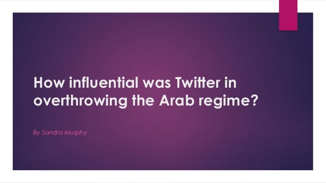 How influential was Twitter in overthrowing the Arab regime? By Sandra Murphy