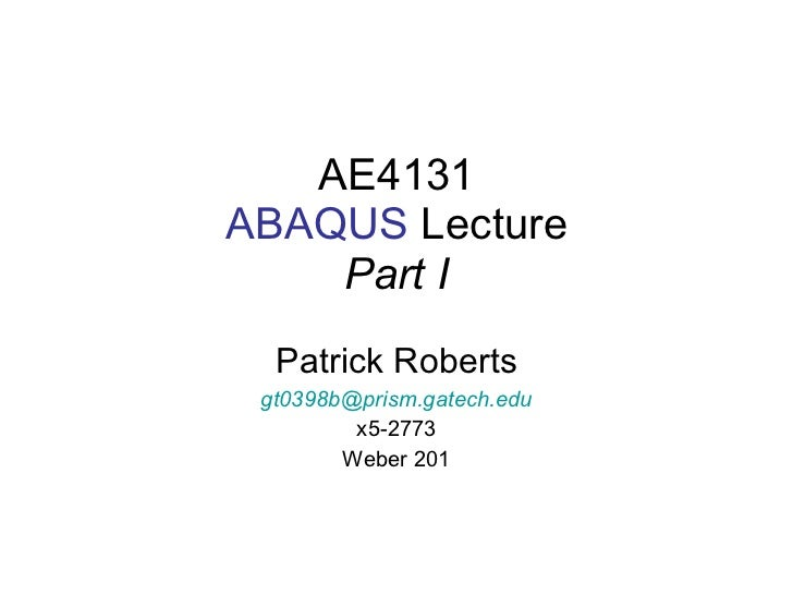AE4131 ABAQUS  Lecture Part I Patrick Roberts [email_address] x5-2773 Weber 201