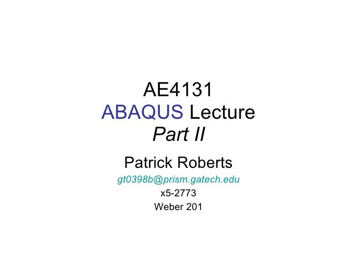 AE4131 ABAQUS  Lecture Part II Patrick Roberts [email_address] x5-2773 Weber 201