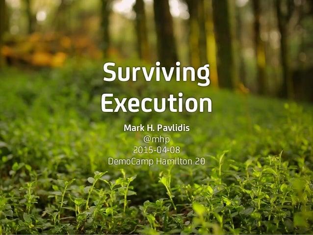 Surviving Execution Mark H. Pavlidis @mhp 2015-04-08 DemoCamp Hamilton 20