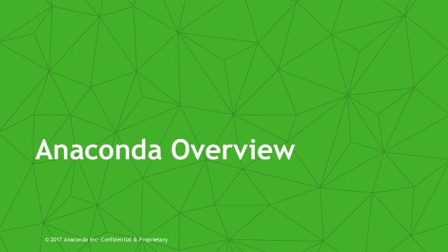 Anaconda Overview © 2017 Anaconda Inc- Confidential & Proprietary
