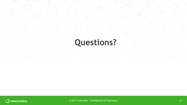 Questions? © 2017 Anaconda - Confidential & Proprietary 21