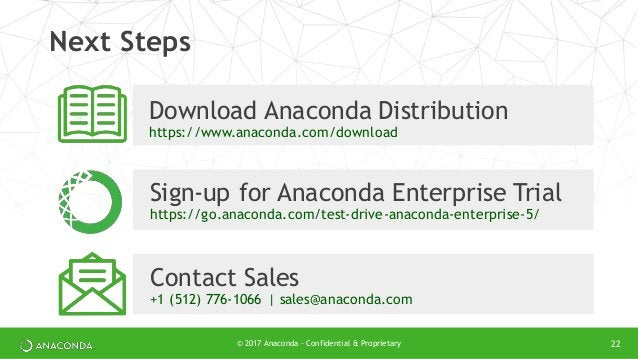 © 2017 Anaconda - Confidential & Proprietary 22 Next Steps Download Anaconda Distribution https://www.anaconda.com/downloa...