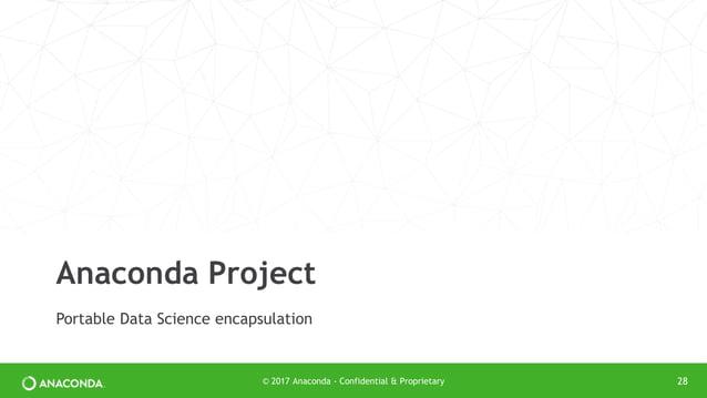 Portable Data Science encapsulation Anaconda Project © 2017 Anaconda - Confidential & Proprietary 28