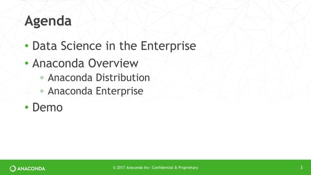 Agenda • Data Science in the Enterprise • Anaconda Overview ◦ Anaconda Distribution ◦ Anaconda Enterprise • Demo © 2017 An...