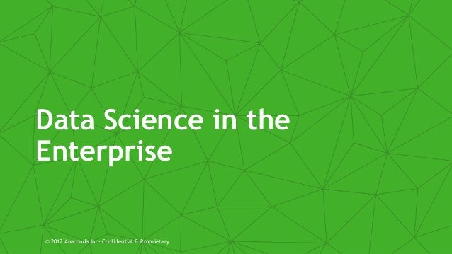 Data Science in the Enterprise © 2017 Anaconda Inc- Confidential & Proprietary