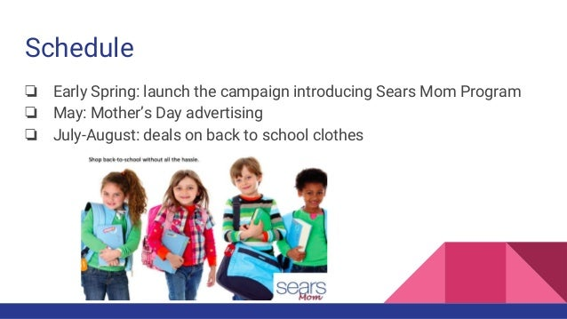 Schedule ❏ Early Spring: launch the campaign introducing Sears Mom Program ❏ May: Mother's Day advertising ❏ July-August: ...