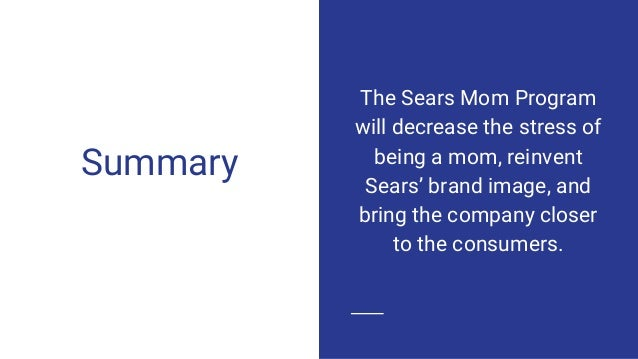 Summary The Sears Mom Program will decrease the stress of being a mom, reinvent Sears' brand image, and bring the company ...
