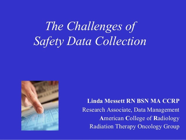 The Challenges of Safety Data Collection  Linda Messett RN BSN MA CCRP Research Associate, Data Management American Colleg...