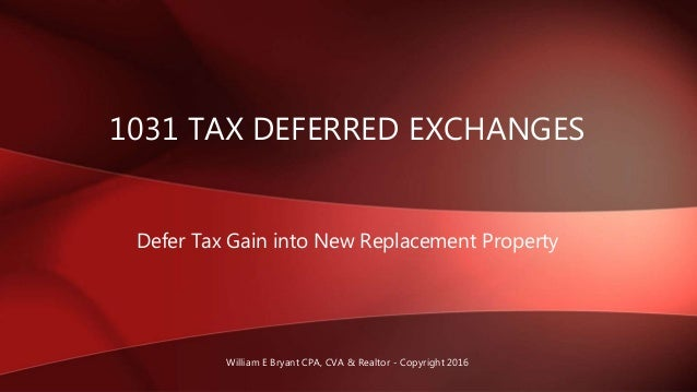 Defer Tax Gain into New Replacement Property 1031 TAX DEFERRED EXCHANGES William E Bryant CPA, CVA & Realtor - Copyright 2...