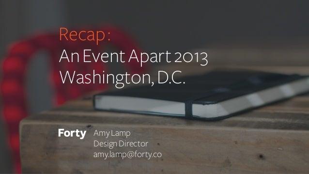 Recap : An Event Apart 2013 Washington, D.C. Amy Lamp Design Director amy.lamp@forty.co
