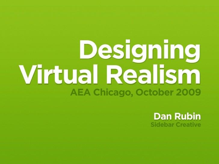 Designing Virtual Realism     AEA Chicago, October 2009                     Dan Rubin                    Sidebar Creative