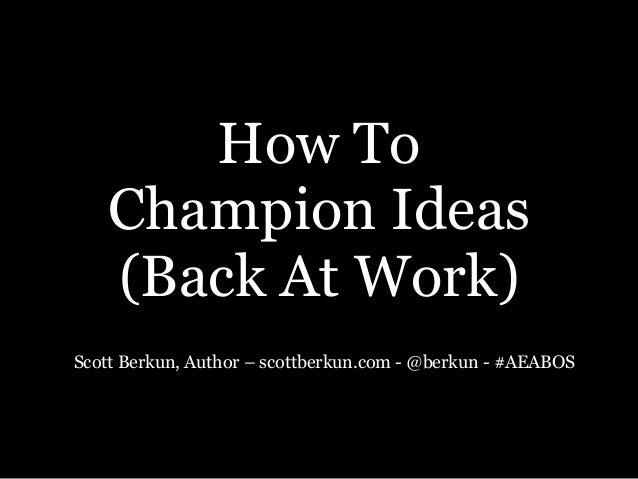 How To  Champion Ideas  (Back At Work) Scott Berkun, Author – scottberkun.com - @berkun - #AEABOS