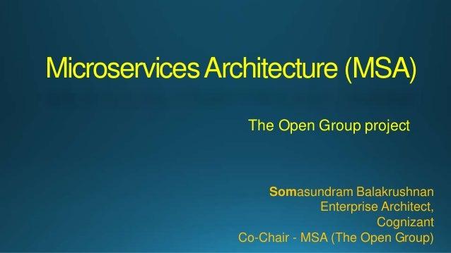 MicroservicesArchitecture (MSA) The Open Group project Somasundram Balakrushnan Enterprise Architect, Cognizant Co-Chair -...
