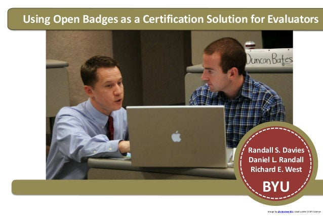 Using Open Badges as a Certification Solution for Evaluators Randall S. Davies Daniel L. Randall Richard E. West BYU Image...