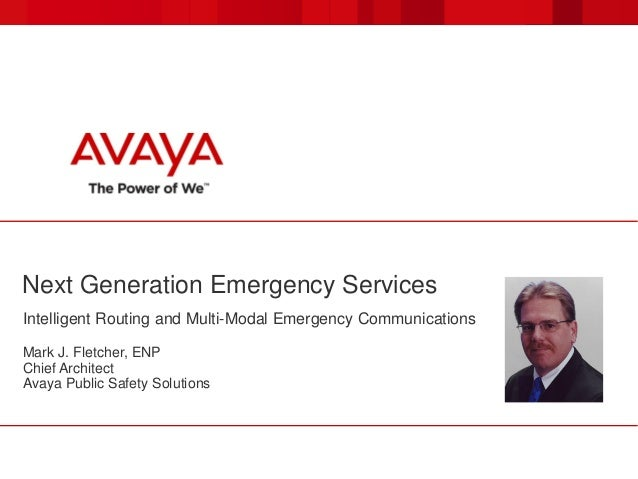 Next Generation Emergency Services Intelligent Routing and Multi-Modal Emergency Communications Mark J. Fletcher, ENP Chie...