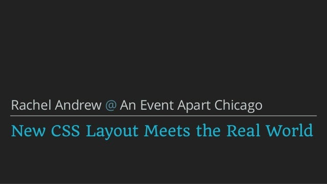 New CSS Layout Meets the Real World Rachel Andrew @ An Event Apart Chicago