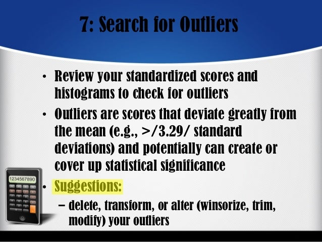 7: Search for Outliers • Review your standardized scores and histograms to check for outliers • Outliers are scores that d...