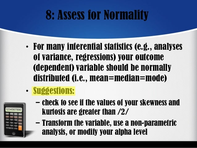 8: Assess for Normality • For many inferential statistics (e.g., analyses of variance, regressions) your outcome (dependen...