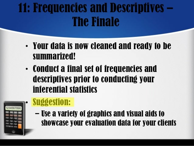 11: Frequencies and Descriptives – The Finale • Your data is now cleaned and ready to be summarized! • Conduct a final set...