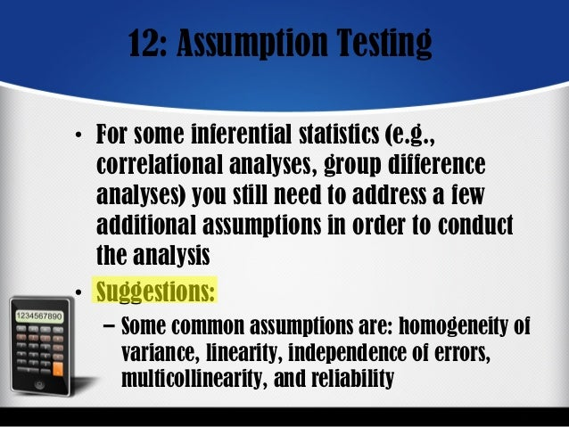 12: Assumption Testing • For some inferential statistics (e.g., correlational analyses, group difference analyses) you sti...
