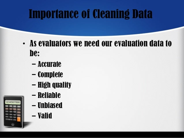 Importance of Cleaning Data • As evaluators we need our evaluation data to be: – Accurate – Complete – High quality – Reli...