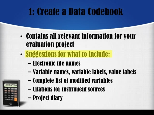 1: Create a Data Codebook • Contains all relevant information for your evaluation project • Suggestions for what to includ...