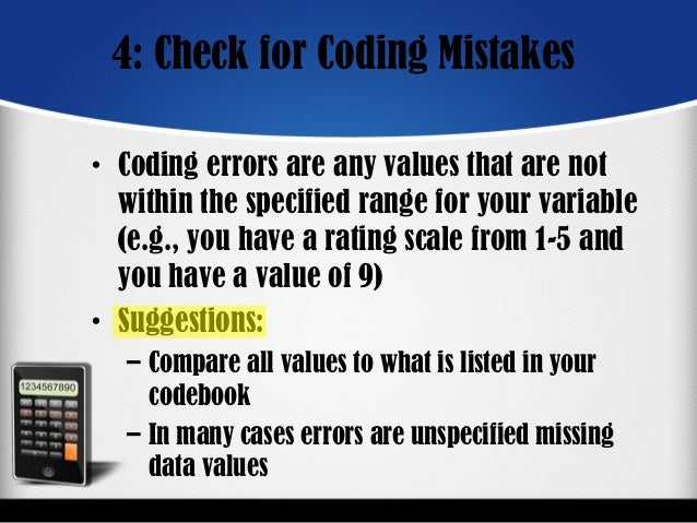 4: Check for Coding Mistakes • Coding errors are any values that are not within the specified range for your variable (e.g...