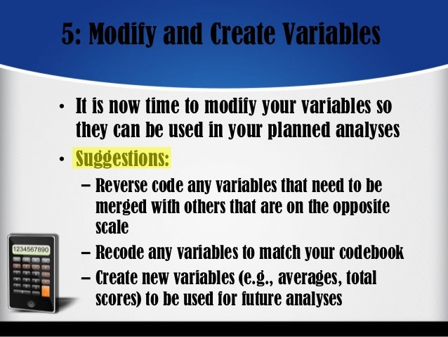 5: Modify and Create Variables • It is now time to modify your variables so they can be used in your planned analyses • Su...