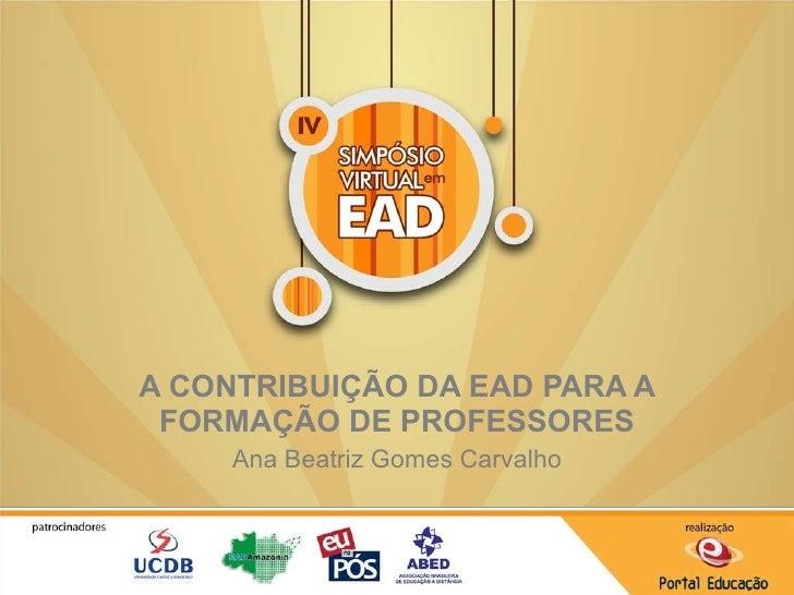 A CONTRIBUIÇÃO DA EAD PARA A FORMAÇÃO DE PROFESSORES Ana Beatriz Gomes Carvalho