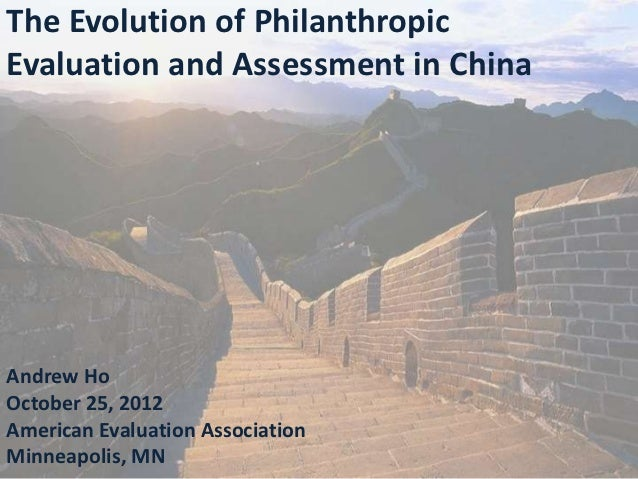 The Evolution of PhilanthropicEvaluation and Assessment in ChinaAndrew HoOctober 25, 2012American Evaluation AssociationMi...