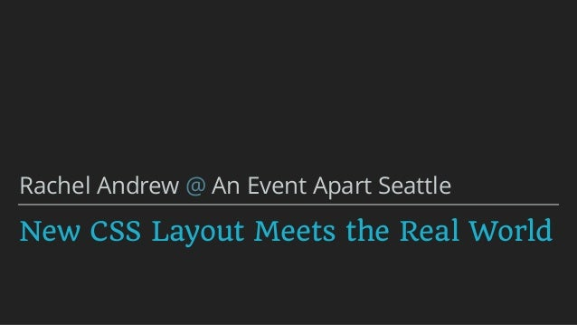 New CSS Layout Meets the Real World Rachel Andrew @ An Event Apart Seattle