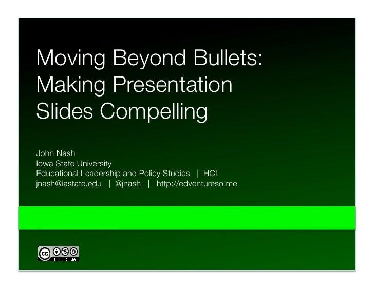 Moving Beyond Bullets: Making Presentation Slides Compelling John Nash Iowa State University  Educational Leadership and P...