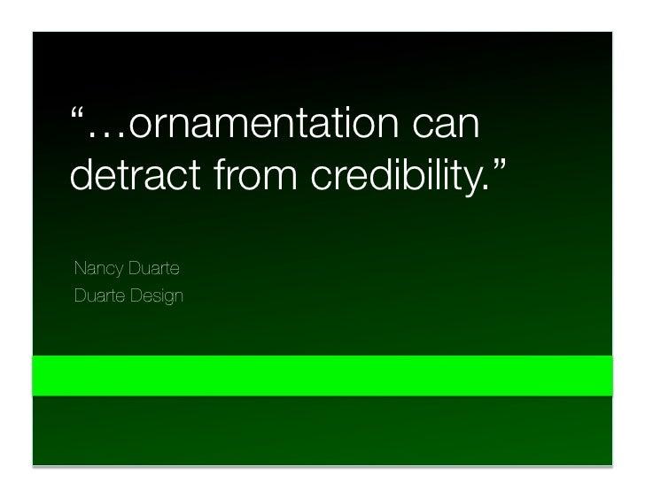 """…ornamentation can "" detract from credibility."" Nancy Duarte Duarte Design"