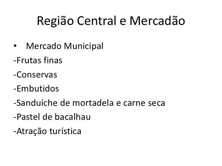 Região Central e Mercadão• Mercado Municipal-Frutas finas-Conservas-Embutidos-Sanduíche de mortadela e carne seca-Pastel d...