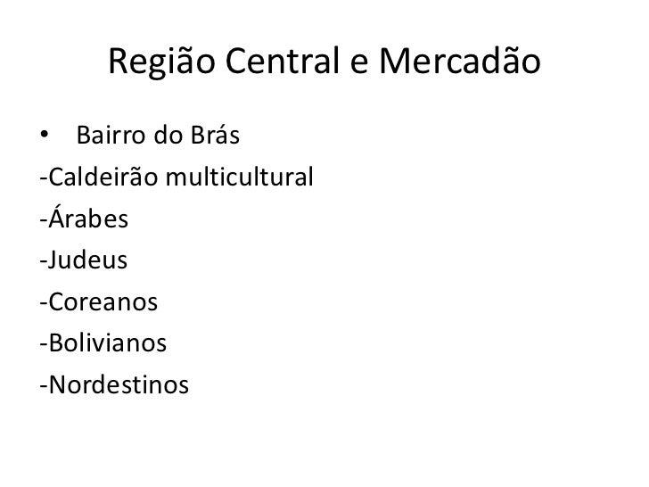 Região Central e Mercadão• Bairro do Brás-Caldeirão multicultural-Árabes-Judeus-Coreanos-Bolivianos-Nordestinos