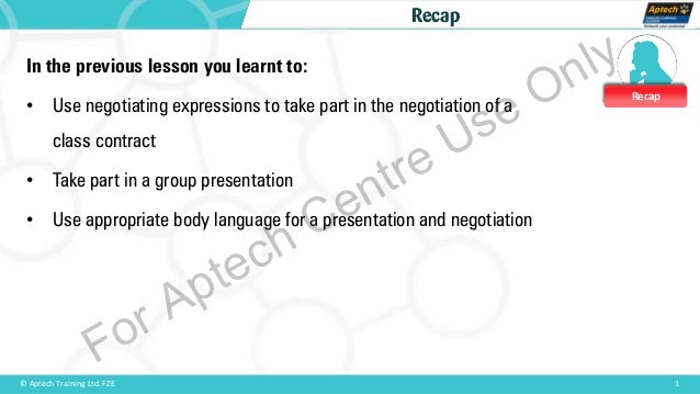 Recap 1© Aptech Training Ltd. FZE Recap In the previous lesson you learnt to: • Use negotiating expressions to take part i...