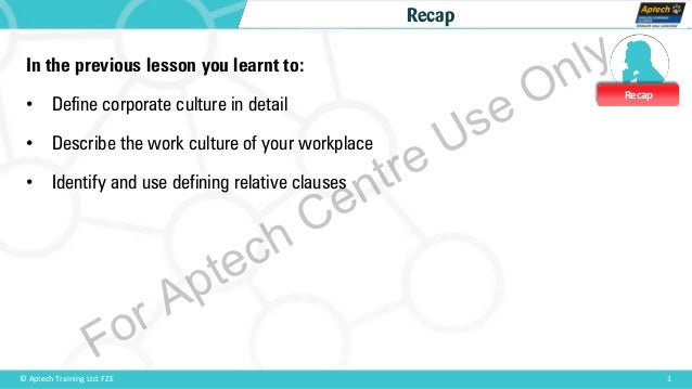 Recap 1© Aptech Training Ltd. FZE Recap In the previous lesson you learnt to: • Define corporate culture in detail • Descr...