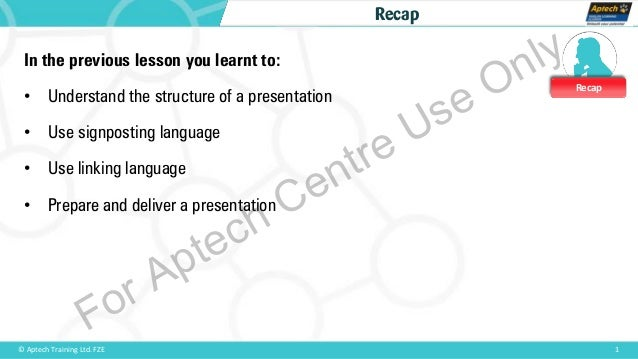 Recap 1© Aptech Training Ltd. FZE Recap In the previous lesson you learnt to: • Understand the structure of a presentation...