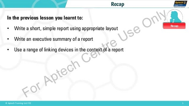 Recap 1© Aptech Training Ltd. FZE Recap In the previous lesson you learnt to: • Write a short, simple report using appropr...