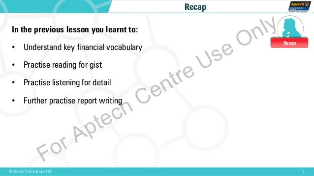 Recap 1© Aptech Training Ltd. FZE Recap In the previous lesson you learnt to: • Understand key financial vocabulary • Prac...