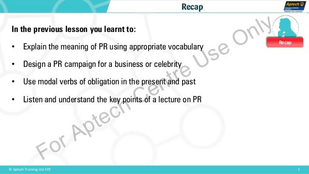 Recap 1© Aptech Training Ltd. FZE Recap In the previous lesson you learnt to: • Explain the meaning of PR using appropriat...
