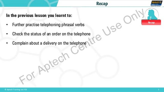 Recap 1© Aptech Training Ltd. FZE Recap In the previous lesson you learnt to: • Further practise telephoning phrasal verbs...