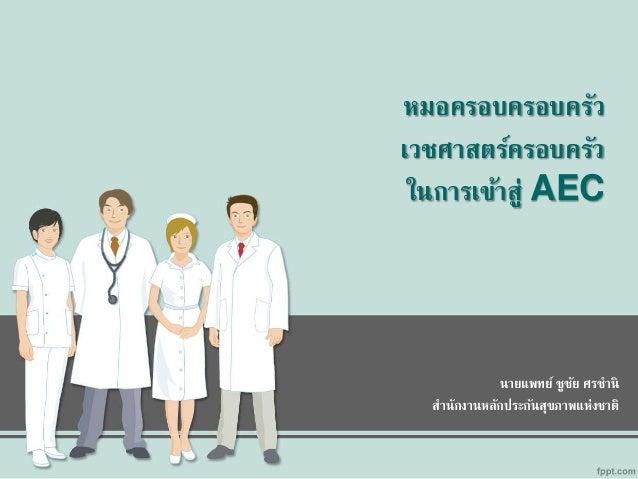 หมอครอบครอบครัว เวชศาสตร์ครอบครัว ในการเข้าสู่ AEC นายแพทย์ ชูชัย ศรชานิ สานักงานหลักประกันสุขภาพแห่งชาติ