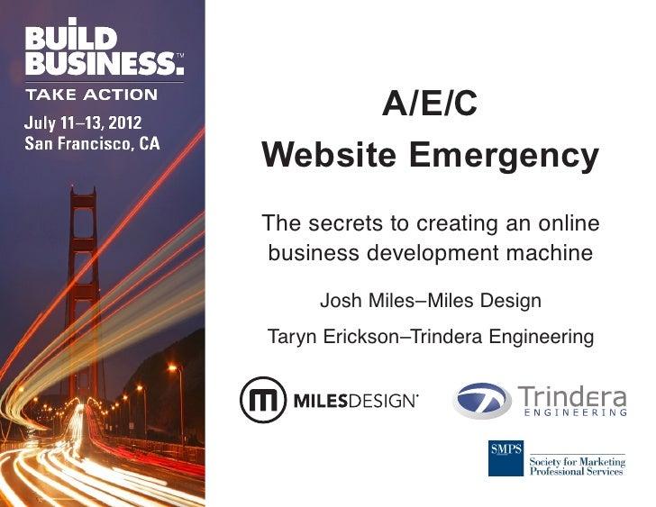 A/E/CWebsite EmergencyThe secrets to creating an onlinebusiness development machine     Josh Miles–Miles DesignTaryn Erick...