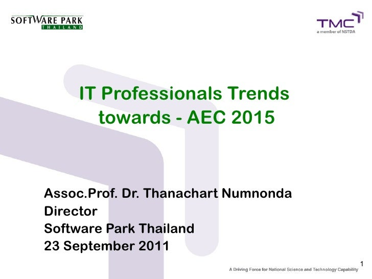 IT Professionals Trends      towards - AEC 2015Assoc.Prof. Dr. Thanachart NumnondaDirectorSoftware Park Thailand23 Septemb...