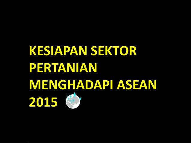 KESIAPAN SEKTORPERTANIANMENGHADAPI ASEAN2015