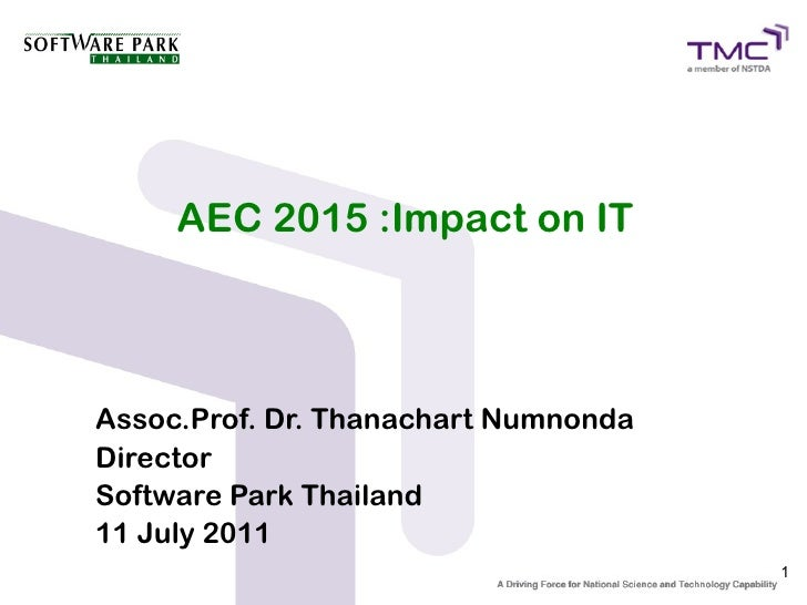 AEC 2015 :Impact on ITAssoc.Prof. Dr. Thanachart NumnondaDirectorSoftware Park Thailand11 July 2011                       ...