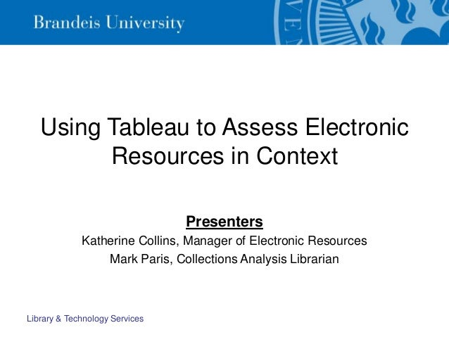 Library & Technology Services Using Tableau to Assess Electronic Resources in Context Presenters Katherine Collins, Manage...