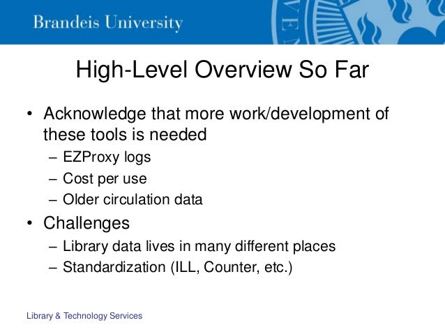 High-Level Overview So Far • Acknowledge that more work/development of these tools is needed – EZProxy logs – Cost per use...